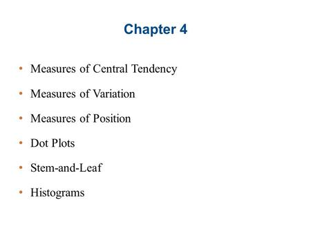 Chapter 4 Measures of Central Tendency Measures of Variation Measures of Position Dot Plots Stem-and-Leaf Histograms.