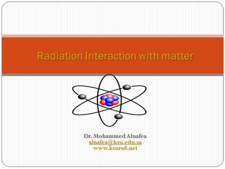 Dr. Mohammed Alnafea  Radiation Interaction with matter.