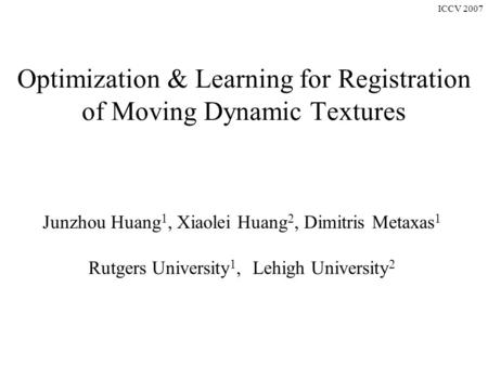 ICCV 2007 Optimization & Learning for Registration of Moving Dynamic Textures Junzhou Huang 1, Xiaolei Huang 2, Dimitris Metaxas 1 Rutgers University 1,