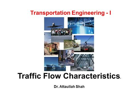 Traffic Flow Characteristics. Dr. Attaullah Shah