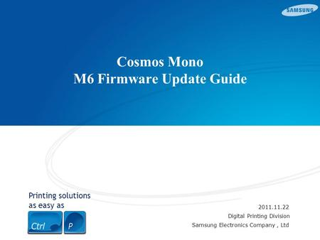Printing solutions as easy as Cosmos Mono M6 Firmware Update Guide 2011.11.22 Digital Printing Division Samsung Electronics Company, Ltd.