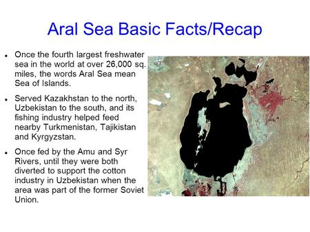 Aral Sea Basic Facts/Recap Once the fourth largest freshwater sea in the world at over 26,000 sq. miles, the words Aral Sea mean Sea of Islands. Served.