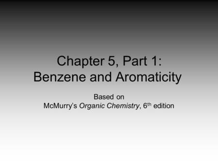 Chapter 5, Part 1: Benzene and Aromaticity Based on McMurry's Organic Chemistry, 6 th edition.