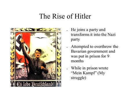 The Rise of Hitler ● He joins a party and transforms it into the Nazi party ● Attempted to overthrow the Bavarian government and was put in prison for.