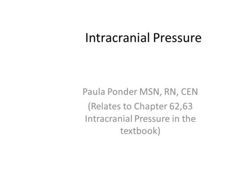Intracranial Pressure Paula Ponder MSN, RN, CEN (Relates to Chapter 62,63 Intracranial Pressure in the textbook)