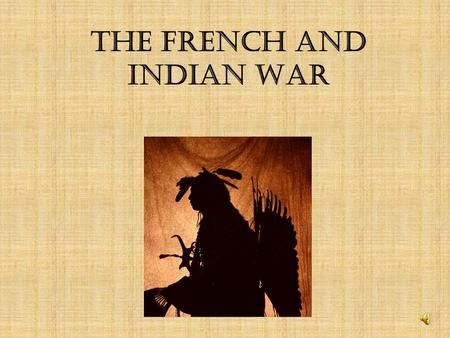 The French and Indian War The French and Indian War was not a war between the ____________________. French and Indians It was part of a larger war between.