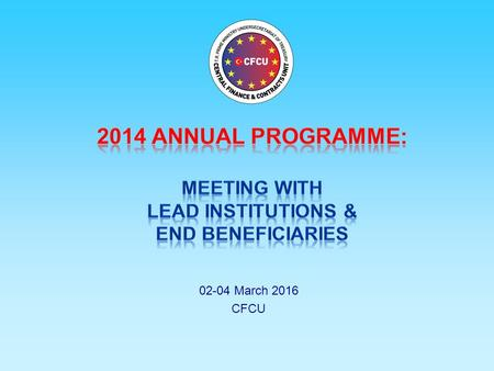 2014 ANNUAL PROGRAMME: MEETING WITH LEAD INSTITUTIONS & END BENEFICIARIES 02-04 March 2016 CFCU.