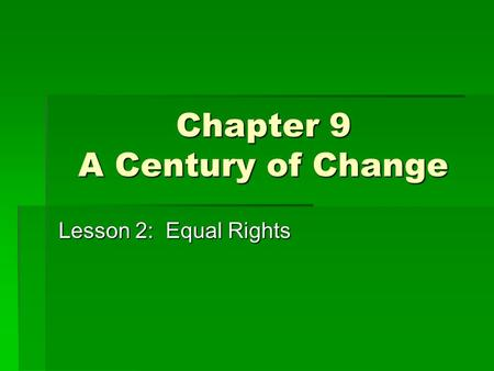Chapter 9 A Century of Change Lesson 2: Equal Rights.