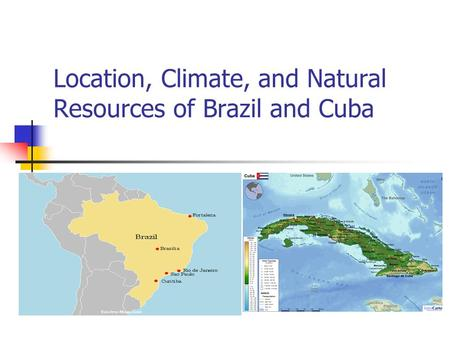Location, Climate, and Natural Resources of Brazil and Cuba.