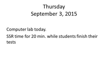 Thursday September 3, 2015 Computer lab today. SSR time for 20 min. while students finish their tests.