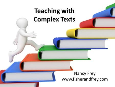 Teaching with Complex Texts Nancy Frey www.fisherandfrey.com.