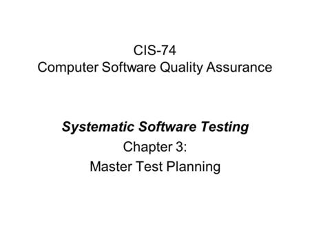 CIS-74 Computer Software Quality Assurance Systematic Software Testing Chapter 3: Master Test Planning.