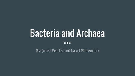 Bacteria and Archaea By: Jared Fearby and Israel Florentino.