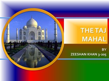 THE TAJ MAHAL BY ZEESHAN KHAN 3-205. Table of contents Purpose of the Taj Mahal Purpose of the Taj Mahal Design Design Where it is located Where it is.