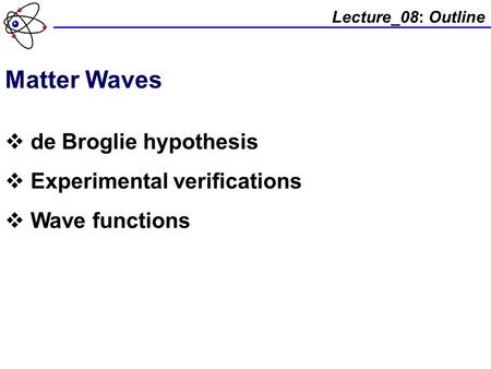 Lecture_08: Outline Matter Waves  de Broglie hypothesis  Experimental verifications  Wave functions.