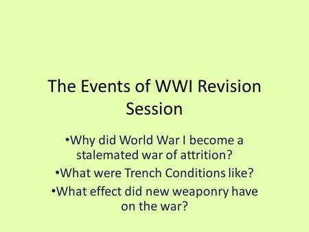 The Events of WWI Revision Session Why did World War I become a stalemated war of attrition? What were Trench Conditions like? What effect did new weaponry.