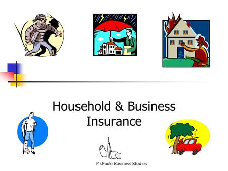 Household & Business Insurance Mr.Poole Business Studies.