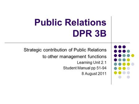 Public Relations DPR 3B Strategic contribution of Public Relations to other management functions Learning Unit 2.1 Student Manual pp 51-94 8 August 2011.