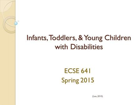 Infants, Toddlers, & Young Children with Disabilities ECSE 641 Spring 2015 (Lee, 2010)