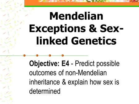 Mendelian Exceptions & Sex- linked Genetics Objective: E4 - Predict possible outcomes of non-Mendelian inheritance & explain how sex is determined.