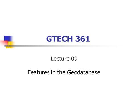 GTECH 361 Lecture 09 Features in the Geodatabase.