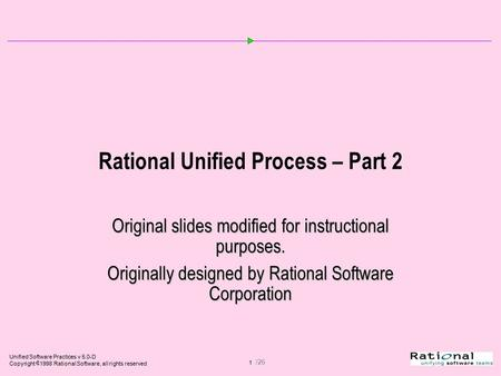 Unified Software Practices v 5.0-D Copyright  1998 Rational Software, all rights reserved 1 /26 Rational Unified Process – Part 2 Original slides modified.