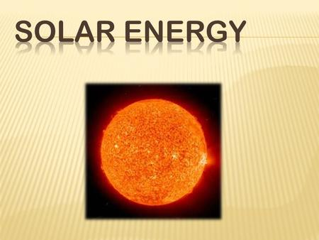  Solar energy is radiant light and heat from the sun harnessed using a range of ever- evolving technologies such as solar heating, solar photovoltaics,