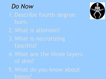 Do Now 1.Describe fourth degree burn. 2.What is albinism? 3.What is necrotizing fasciitis? 4.What are the three layers of skin? 5.What do you know about.