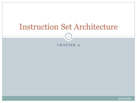 CHAPTER 2 Instruction Set Architecture 3/21/2016 1.