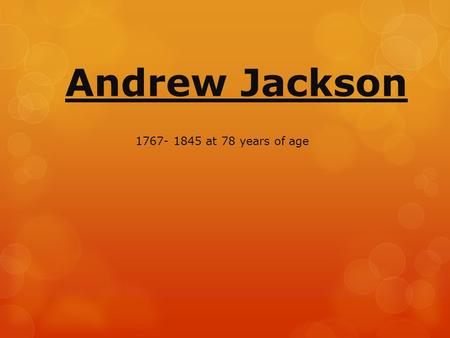Andrew Jackson 1767- 1845 at 78 years of age. Background 7 th president 1829-37 Nicknamed-Old Hickory because he was very tough like the wood of a Hickory.
