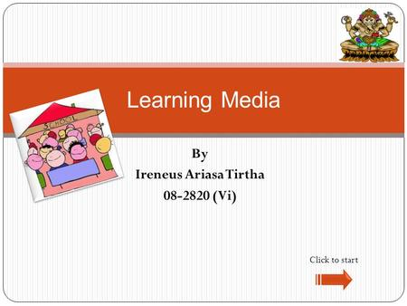 By Ireneus Ariasa Tirtha 08-2820 (Vi) Learning Media Click to start.