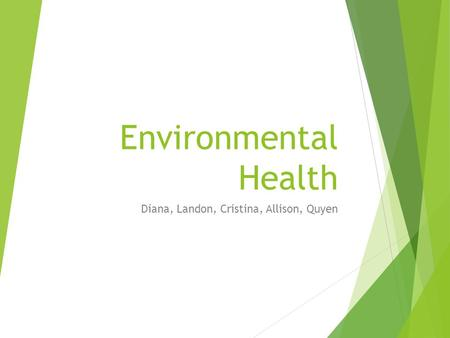 Environmental Health Diana, Landon, Cristina, Allison, Quyen.
