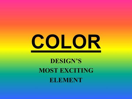 COLOR DESIGN'S MOST EXCITING ELEMENT. Hue Value Intensity COLOR HAS THREE DIMENSIONS OR QUALITIES: