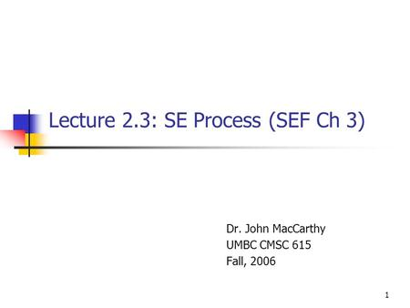 1 Lecture 2.3: SE Process (SEF Ch 3) Dr. John MacCarthy UMBC CMSC 615 Fall, 2006.