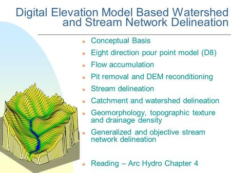 Digital Elevation Model Based Watershed and Stream Network Delineation n Conceptual Basis n Eight direction pour point model (D8) n Flow accumulation n.