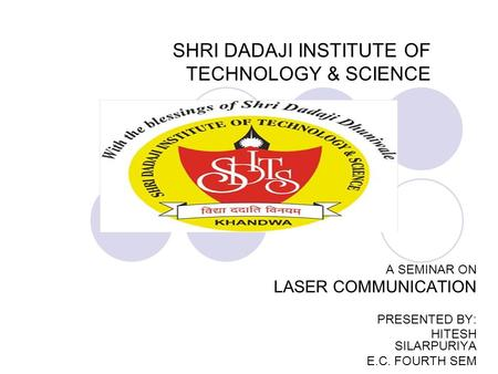 SHRI DADAJI INSTITUTE OF TECHNOLOGY & SCIENCE A SEMINAR ON LASER COMMUNICATION PRESENTED BY: HITESH SILARPURIYA E.C. FOURTH SEM.