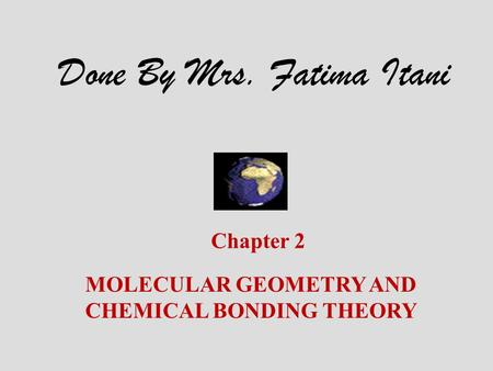 Chapter 2 MOLECULAR GEOMETRY AND CHEMICAL BONDING THEORY Done By Mrs. Fatima Itani.
