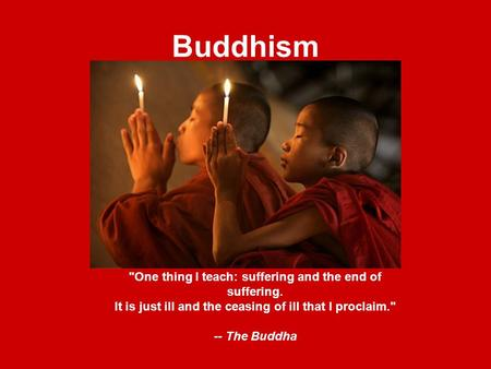 Buddhism One thing I teach: suffering and the end of suffering. It is just ill and the ceasing of ill that I proclaim. -- The Buddha.