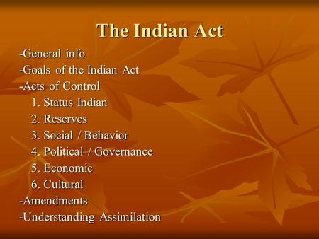 The Indian Act -General info -Goals of the Indian Act -Acts of Control 1. Status Indian 2. Reserves 3. Social / Behavior 4. Political / Governance 5. Economic.