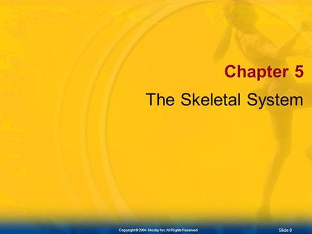 Slide 0 Copyright © 2004. Mosby Inc. All Rights Reserved. Chapter 5 The Skeletal System.
