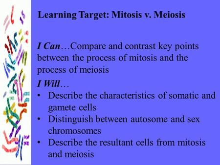Learning Target: Mitosis v. Meiosis I Can…Compare and contrast key points between the process of mitosis and the process of meiosis I Will… Describe the.