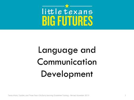 Language and Communication Development 1 Texas Infant, Toddler, and Three-Year-Old Early Learning Guidelines Training - Revised November 2015.