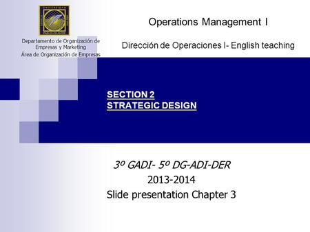 SECTION 2 STRATEGIC DESIGN Departamento de Organización de Empresas y Marketing Área de Organización de Empresas Operations Management I Dirección de Operaciones.