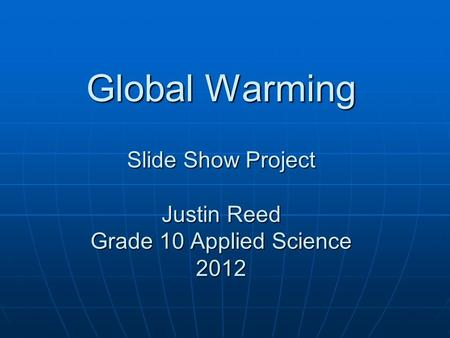 Global Warming Slide Show Project Justin Reed Grade 10 Applied Science 2012.
