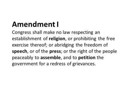 Amendment I Congress shall make no law respecting an establishment of religion, or prohibiting the free exercise thereof; or abridging the freedom of speech,