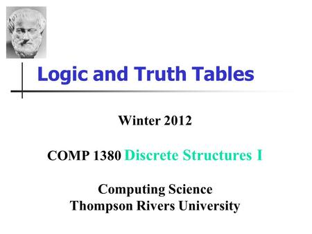 Logic and Truth Tables Winter 2012 COMP 1380 Discrete Structures I Computing Science Thompson Rivers University.