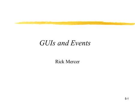 5-1 GUIs and Events Rick Mercer. 5-2 Event-Driven Programming with Graphical user Interfaces  Most applications have graphical user interfaces to respond.