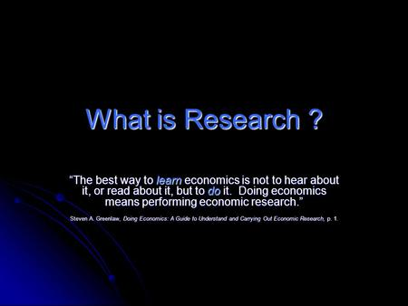 "What is Research ? ""The best way to learn economics is not to hear about it, or read about it, but to do it. Doing economics means performing economic."