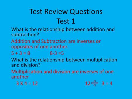 Test Review Questions Test 1 What is the relationship between addition and subtraction? Addition and Subtraction are inverses or opposites of one another.