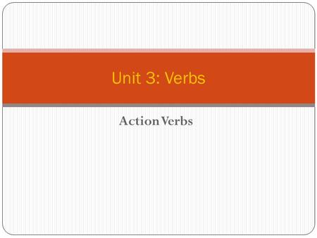 Action Verbs Unit 3: Verbs. Action Verbs  Remember, a complete sentence is broken into two parts: the subject and the predicate.  The main word in the.